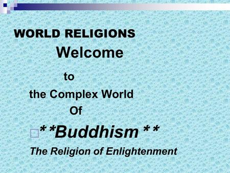 WORLD RELIGIONS Welcome to the Complex World Of  ** Buddhism ** The Religion of Enlightenment.