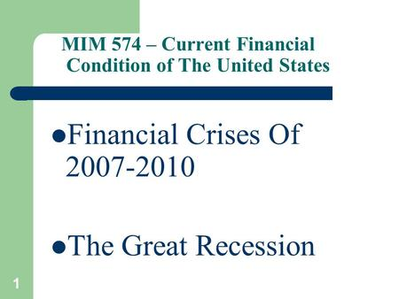 1 MIM 574 – Current Financial Condition of The United States Financial Crises Of 2007-2010 The Great Recession.