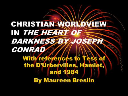 CHRISTIAN WORLDVIEW IN THE HEART OF DARKNESS BY JOSEPH CONRAD With references to Tess of the D'Urbervilles, Hamlet, and 1984 By Maureen Breslin.