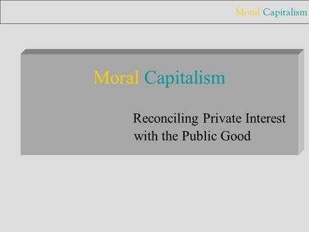 Moral Capitalism Moral Capitalism Reconciling Private Interest with the Public Good.
