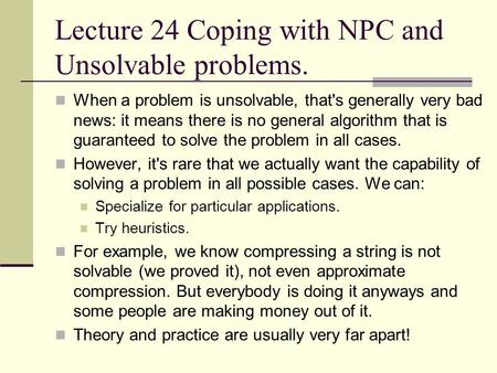 Lecture 24 Coping with NPC and Unsolvable problems. When a problem is unsolvable, that's generally very bad news: it means there is no general algorithm.