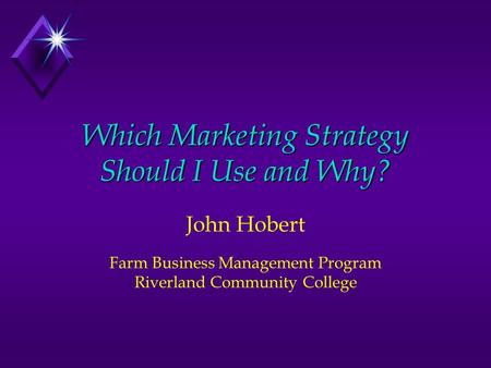 Which Marketing Strategy Should I Use and Why? John Hobert Farm Business Management Program Riverland Community College.