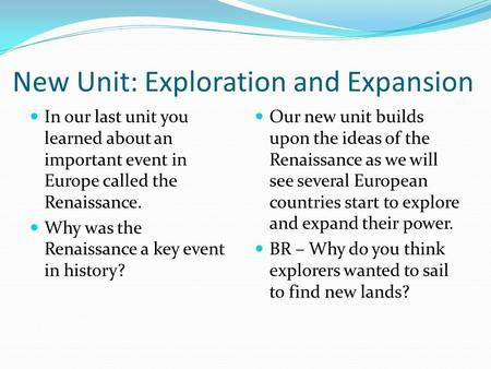 New Unit: Exploration and Expansion In our last unit you learned about an important event in Europe called the Renaissance. Why was the Renaissance a key.