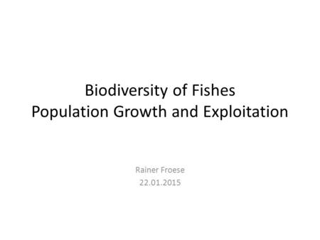 Biodiversity of Fishes Population Growth and Exploitation Rainer Froese 22.01.2015.