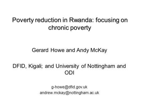 Poverty reduction in Rwanda: focusing on chronic poverty Poverty reduction in Rwanda: focusing on chronic poverty Gerard Howe and Andy McKay DFID, Kigali;