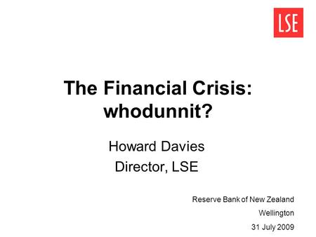 The Financial Crisis: whodunnit? Howard Davies Director, LSE Reserve Bank of New Zealand Wellington 31 July 2009.