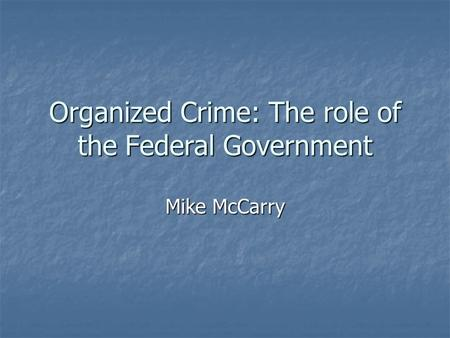 Organized Crime: The role of the Federal Government Mike McCarry.
