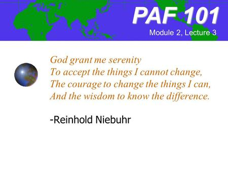 God grant me serenity To accept the things I cannot change, The courage to change the things I can, And the wisdom to know the difference. -Reinhold Niebuhr.