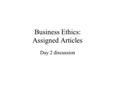 Business Ethics: Assigned Articles Day 2 discussion.