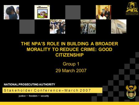 Justice freedom security S t a k e h o l d e r C o n f e r e n c e – M a r c h 2 0 0 7 NATIONAL PROSECUTING AUTHORITY THE NPA'S ROLE IN BUILDING A BROADER.