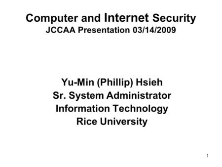 1 Computer and Internet Security JCCAA Presentation 03/14/2009 Yu-Min (Phillip) Hsieh Sr. System Administrator Information Technology Rice University.