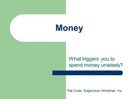Money What triggers you to spend money unwisely? Pat Cross, Eaglevision Ministries, Inc.