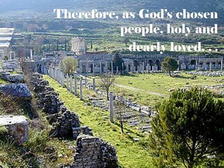 Therefore, as God's chosen people, holy and dearly loved...