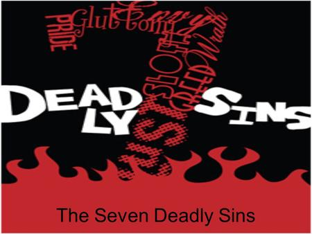 The Seven Deadly Sins. Explanation Each of the seven deadly sins are normal emotions and everyone experiences them in daily life. They are also motives.
