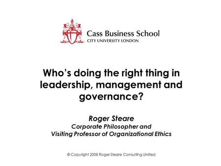 Who's doing the right thing in leadership, management and governance? Roger Steare Corporate Philosopher and Visiting Professor of Organizational Ethics.
