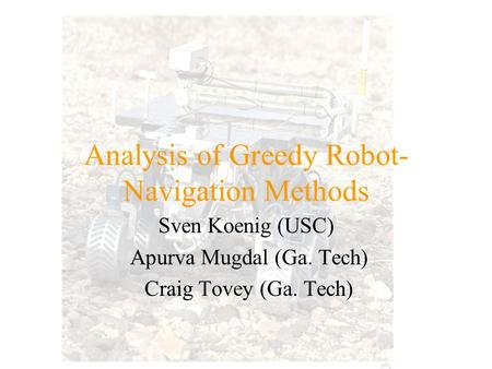 Analysis of Greedy Robot- Navigation Methods Sven Koenig (USC) Apurva Mugdal (Ga. Tech) Craig Tovey (Ga. Tech)