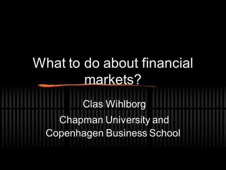 What to do about financial markets? Clas Wihlborg Chapman University and Copenhagen Business School.