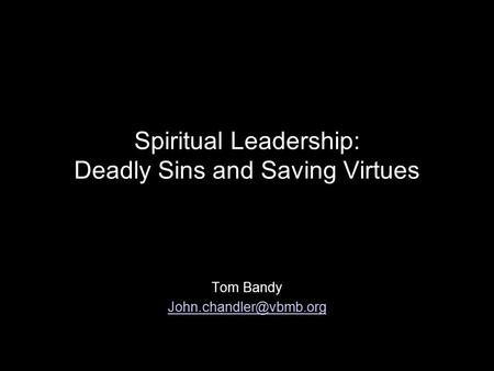 Spiritual Leadership: Deadly Sins and Saving Virtues Tom Bandy