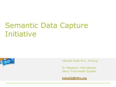 Semantic Data Capture Initiative Hemant Shah M.D., M.Surg. Sr. Research Informatician Henry Ford Health System