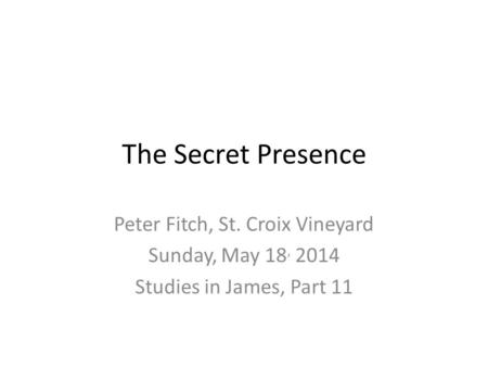 The Secret Presence Peter Fitch, St. Croix Vineyard Sunday, May 18, 2014 Studies in James, Part 11.
