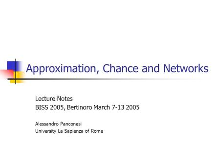 Approximation, Chance and Networks Lecture Notes BISS 2005, Bertinoro March 7-13 2005 Alessandro Panconesi University La Sapienza of Rome.