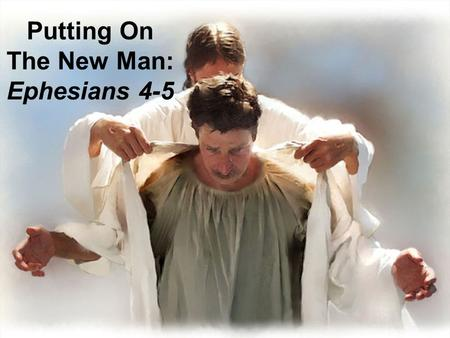 Putting On The New Man: Ephesians 4-5. 2013 Monthly Theme Jan: Putting On The New Man (Intro) Feb: Speak Truth Mar: Be Angry, Do Not Sin Apr: Work Hard,