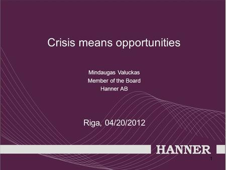 11 Crisis means opportunities Mindaugas Valuckas Member of the Board Hanner AB Riga, 04/20/2012.