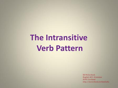 The Intransitive Verb Pattern Ed McCorduck English 402--Grammar SUNY Cortland