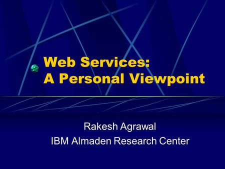 Web Services: A Personal Viewpoint Rakesh Agrawal IBM Almaden Research Center.