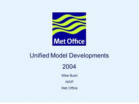 Page 1© Crown copyright 2004 Unified Model Developments 2004 Mike Bush NWP Met Office.