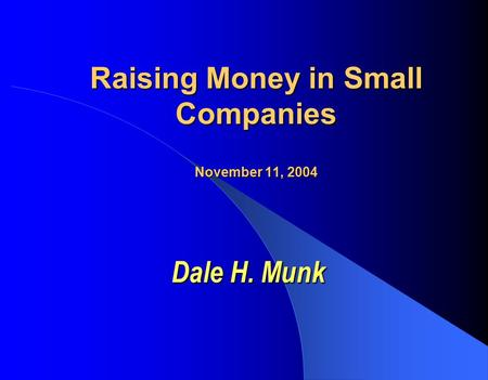 Raising Money in Small Companies November 11, 2004 Dale H. Munk.
