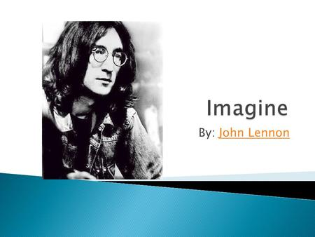 By: John LennonJohn Lennon. Imagine there's no Heaven It's easy if you try No hell below us Above us only sky Imagine all the people Living for today.