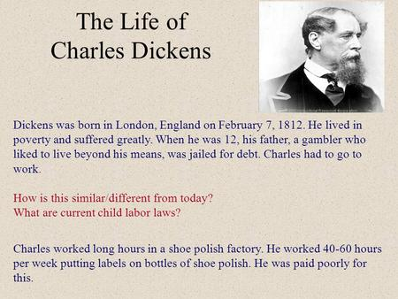 The Life of Charles Dickens Dickens was born in London, England on February 7, 1812. He lived in poverty and suffered greatly. When he was 12, his father,
