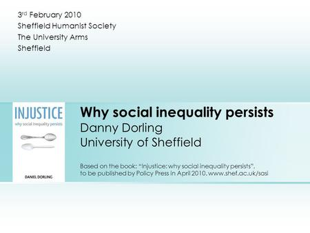 "Why <strong>social</strong> inequality persists Danny Dorling University <strong>of</strong> Sheffield Based on the book: ""Injustice: why <strong>social</strong> inequality persists"", to be published by."