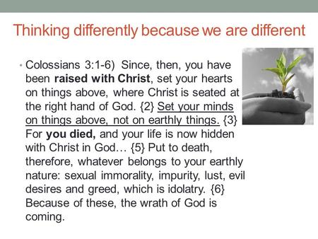 Thinking differently because we are different Colossians 3:1-6) Since, then, you have been raised with Christ, set your hearts on things above, where Christ.