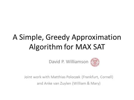A Simple, Greedy Approximation Algorithm for MAX SAT David P. Williamson Joint work with Matthias Poloczek (Frankfurt, Cornell) and Anke van Zuylen (William.