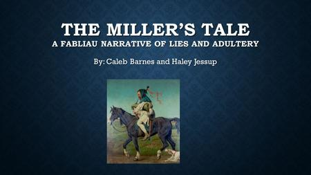 THE MILLER'S TALE A FABLIAU NARRATIVE OF LIES AND ADULTERY By: Caleb Barnes and Haley Jessup.