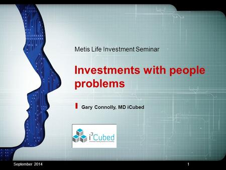 Investments with people problems Metis Life Investment Seminar Gary Connolly, MD iCubed September 20141.