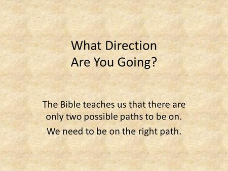What Direction Are You Going? The Bible teaches us that there are only two possible paths to be on. We need to be on the right path.
