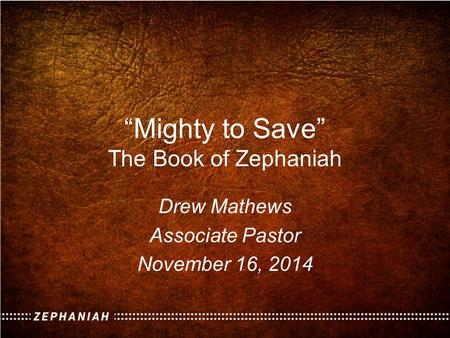 """Mighty to Save"" The Book of Zephaniah Drew Mathews Associate Pastor November 16, 2014."