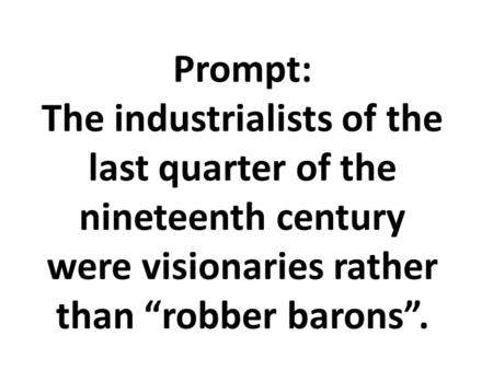"Prompt: The industrialists of the last quarter of the nineteenth century were visionaries rather than ""robber barons""."