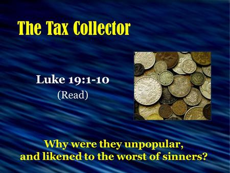 The Tax Collector Luke 19:1-10 (Read) Why were they unpopular, and likened to the worst of sinners?