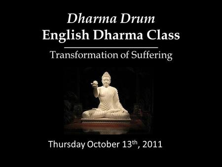 Dharma Drum English Dharma Class Thursday October 13 th, 2011 Transformation of Suffering.