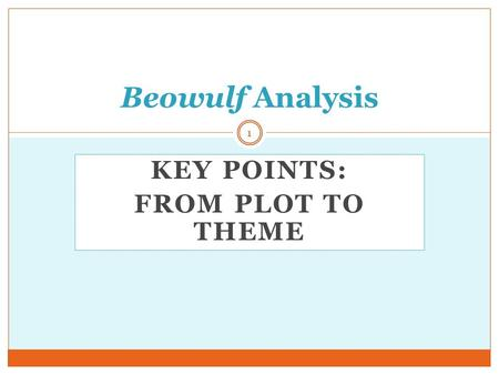 KEY POINTS: FROM PLOT TO THEME Beowulf Analysis 1.
