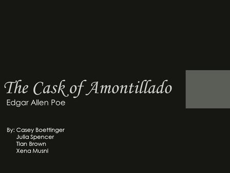 The Cask of Amontillado Edgar Allen Poe By: Casey Boettinger Julia Spencer Tian Brown Xena Musni.