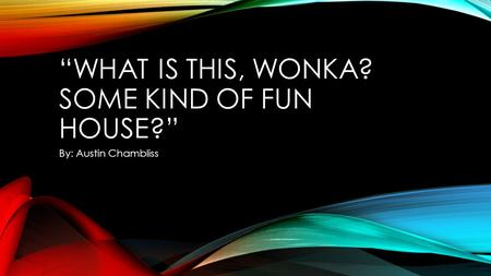 """WHAT IS THIS, WONKA? SOME KIND OF FUN HOUSE?"" By: Austin Chambliss."