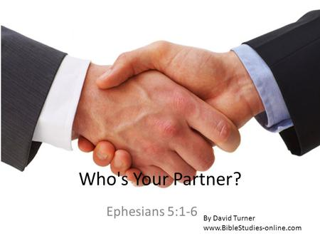 Who's Your Partner? Ephesians 5:1-6 By David Turner www.BibleStudies-online.com.