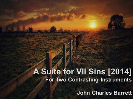 A Suite for VII Sins [2014] For Two Contrasting Instruments John Charles Barrett.