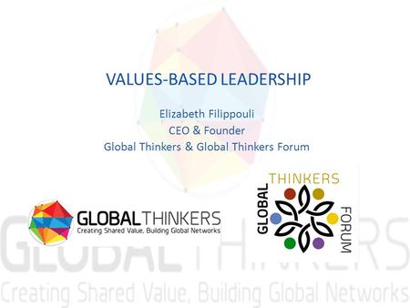 VALUES-BASED LEADERSHIP Elizabeth Filippouli CEO & Founder Global Thinkers & Global Thinkers Forum.