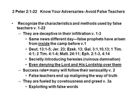 2 Peter 2:1-22 Know Your Adversaries- Avoid False Teachers Recognize the characteristics and methods used by false teachers v. 1-22 –They are deceptive.